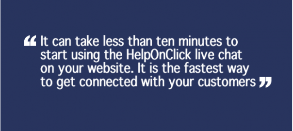 It can take less than ten minutes to start using the HelpOnClick live chat on your website. It is the fastest way to get connected with your customers.
